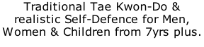 Traditional Tae Kwon-Do & realistic Self-Defence for Men, Women & Children from 7yrs plus.